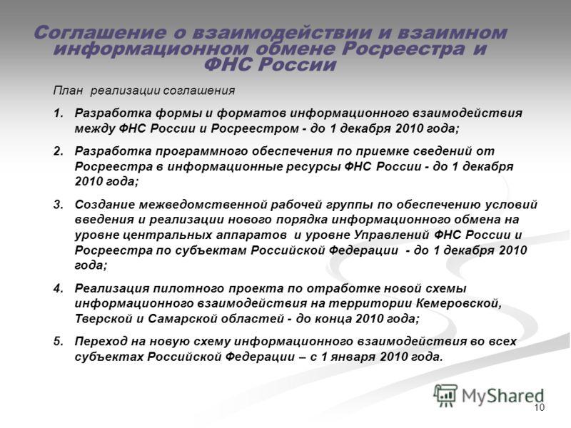 10 Соглашение о взаимодействии и взаимном информационном обмене Росреестра и ФНС России План реализации соглашения 1.Разработка формы и форматов информационного взаимодействия между ФНС России и Росреестром - до 1 декабря 2010 года; 2.Разработка прог