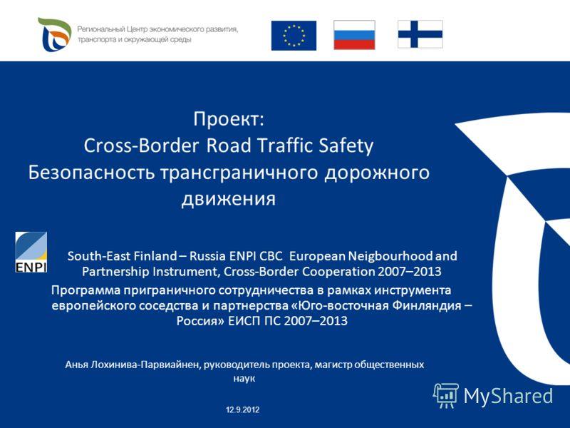 Проект: Cross-Border Road Traffic Safety Безопасность трансграничного дорожного движения South-East Finland – Russia ENPI CBC European Neigbourhood and Partnership Instrument, Cross-Border Cooperation 2007–2013 Программа приграничного сотрудничества