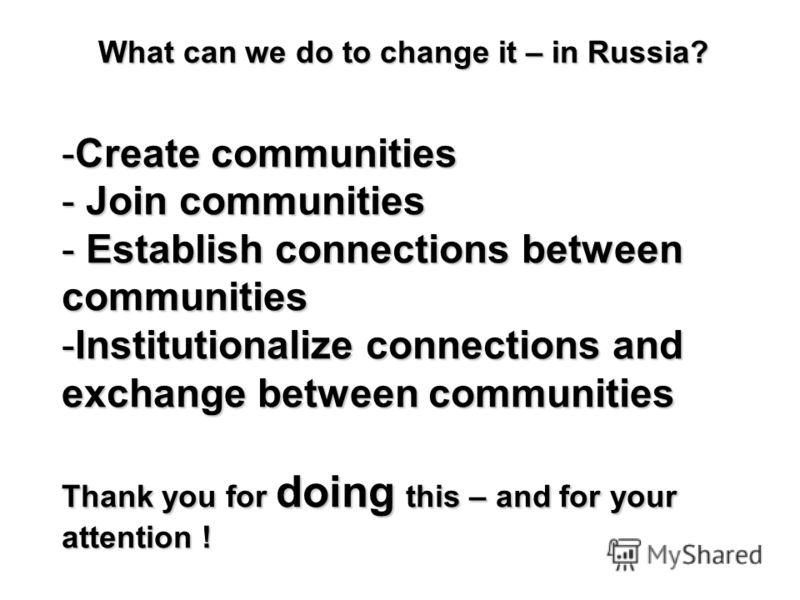 What can we do to change it – in Russia? -Create communities - Join communities - Establish connections between communities -Institutionalize connections and exchange between communities Thank you for doing this – and for your attention !