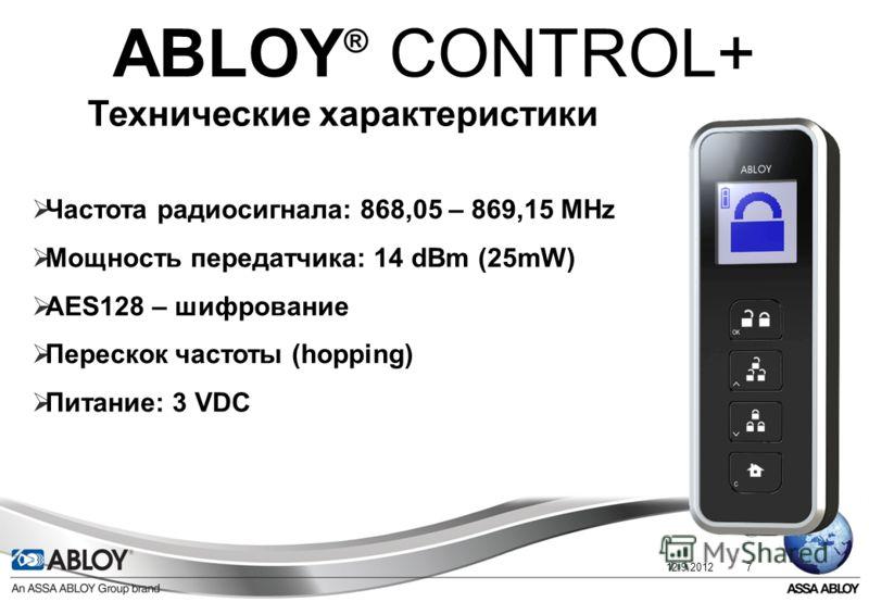12.9.20127 ABLOY ® CONTROL+ Технические характеристики Частота радиосигнала: 868,05 – 869,15 МНz Мощность передатчика: 14 dBm (25mW) AES128 – шифрование Перескок частоты (hopping) Питание: 3 VDC