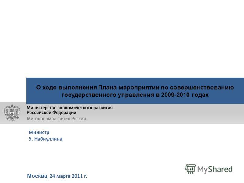 Москва, 24 марта 2011 г. О ходе выполнения Плана мероприятии по совершенствованию государственного управления в 2009-2010 годах Министр Э. Набиуллина