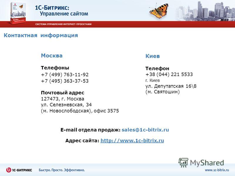 Контактная информация Москва Телефоны +7 (499) 763-11-92 +7 (495) 363-37-53 Почтовый адрес 127473, г. Москва ул. Селезневская, 34 (м. Новослободская), офис 3575 E-mail отдела продаж: sales@1c-bitrix.ru Адрес сайта: http://www.1c-bitrix.ru Киев Телефо