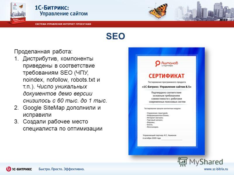 SEO Проделанная работа: 1.Дистрибутив, компоненты приведены в соответствие требованиям SEO (ЧПУ, noindex, nofollow, robots.txt и т.п.). Число уникальных документов демо версии снизилось с 60 тыс. до 1 тыс. 2.Google SiteMap дополнили и исправили 3.Соз