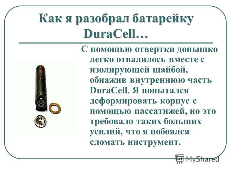 Как я разобрал батарейку DuraCell… С помощью отвертки донышко легко отвалилось вместе с изолирующей шайбой, обнажив внутреннюю часть DuraCell. Я попытался деформировать корпус с помощью пассатижей, но это требовало таких больших усилий, что я побоялс