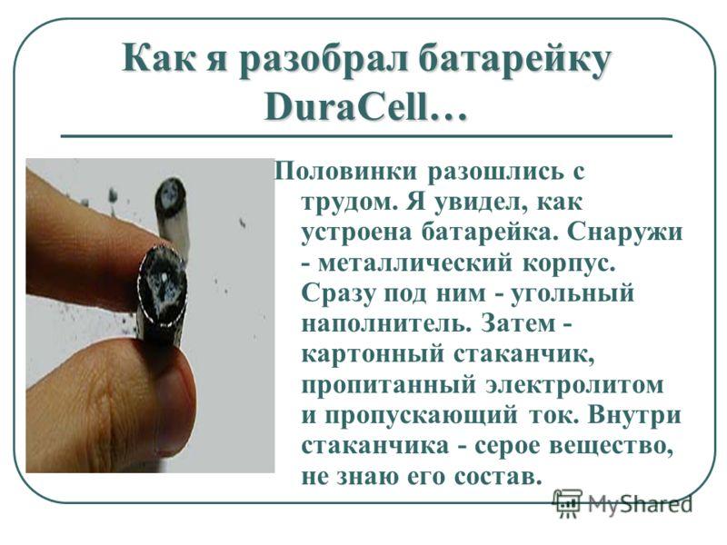 Как я разобрал батарейку DuraCell… Половинки разошлись с трудом. Я увидел, как устроена батарейка. Снаружи - металлический корпус. Сразу под ним - угольный наполнитель. Затем - картонный стаканчик, пропитанный электролитом и пропускающий ток. Внутри