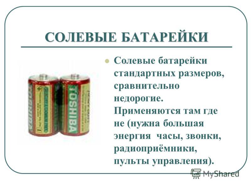 СОЛЕВЫЕ БАТАРЕЙКИ Солевые батарейки стандартных размеров, сравнительно недорогие. Применяются там где не (нужна большая энергия часы, звонки, радиоприёмники, пульты управления).