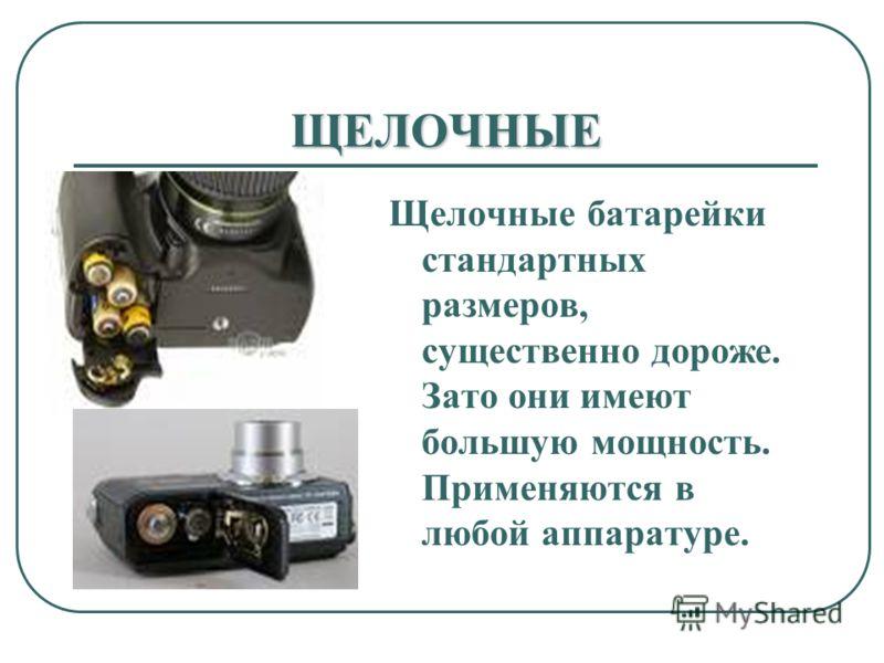 ЩЕЛОЧНЫЕ Щелочные батарейки стандартных размеров, существенно дороже. Зато они имеют большую мощность. Применяются в любой аппаратуре.