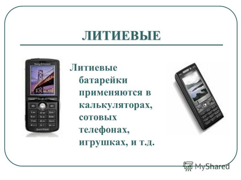 ЛИТИЕВЫЕ Литиевые батарейки применяются в калькуляторах, сотовых телефонах, игрушках, и т.д.
