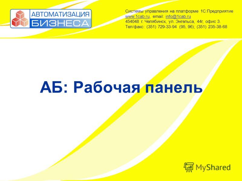 АБ: Рабочая панель Системы управления на платформе 1С:Предприятие www.1cab.ru, email: info@1cab.ru 454048 г. Челябинск, ул. Энгельса, 44г, офис 3. Тел/факс: (351) 729-33-94 (95, 96); (351) 235-38-68