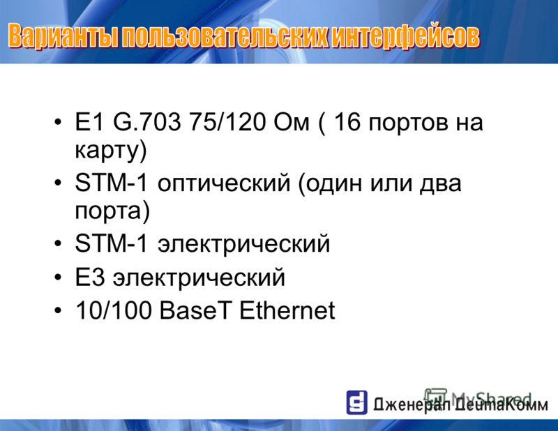 E1 G.703 75/120 Ом ( 16 портов на карту) STM-1 оптический (один или два порта) STM-1 электрический E3 электрический 10/100 BaseT Ethernet