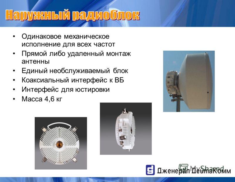 Одинаковое механическое исполнение для всех частот Прямой либо удаленный монтаж антенны Единый необслуживаемый блок Коаксиальный интерфейс к ВБ Интерфейс для юстировки Масса 4,6 кг