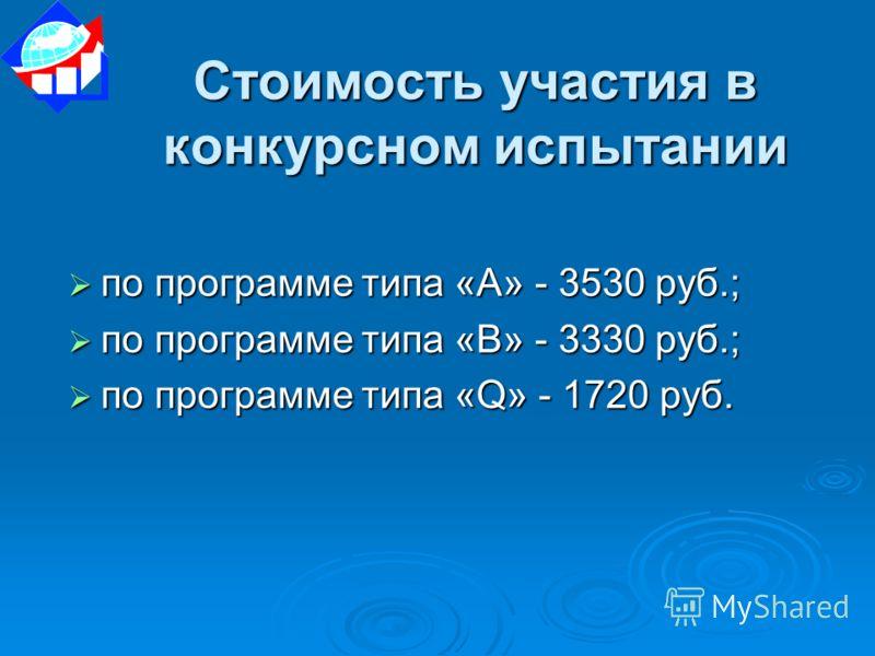 Стоимость участия в конкурсном испытании по программе типа «А» - 3530 руб.; по программе типа «А» - 3530 руб.; по программе типа «В» - 3330 руб.; по программе типа «В» - 3330 руб.; по программе типа «Q» - 1720 руб. по программе типа «Q» - 1720 руб.