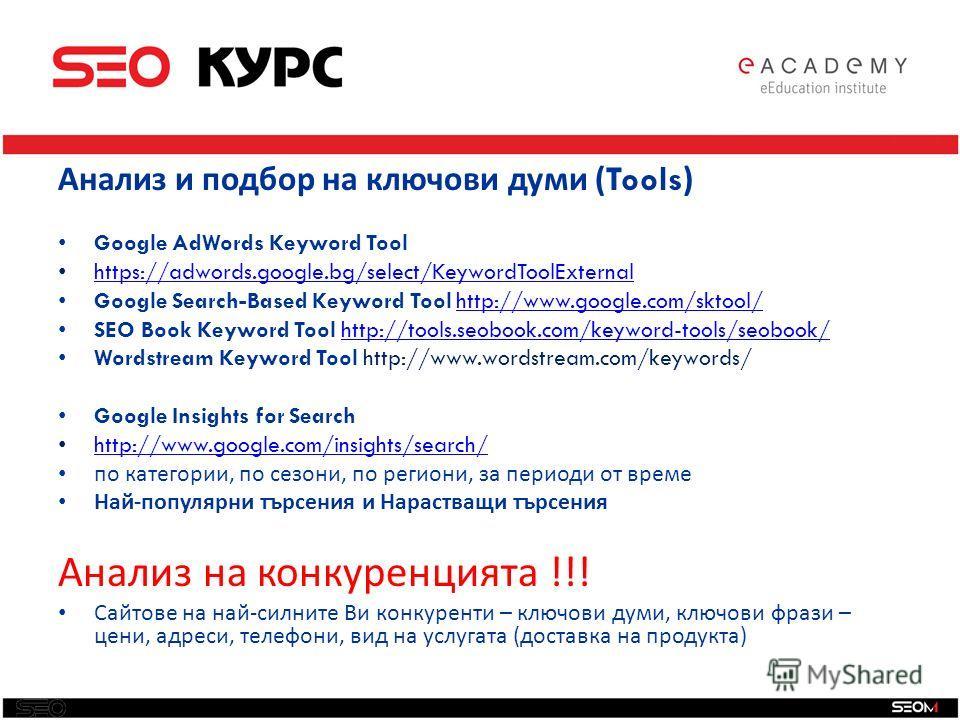 Анализ и подбор на ключови думи ( Tools ) Google AdWords Keyword Tool https://adwords.google.bg/select/KeywordToolExternal Google Search-Based Keyword Tool http://www.google.com/sktool/http://www.google.com/sktool/ SEO Book Keyword Tool http://tools.