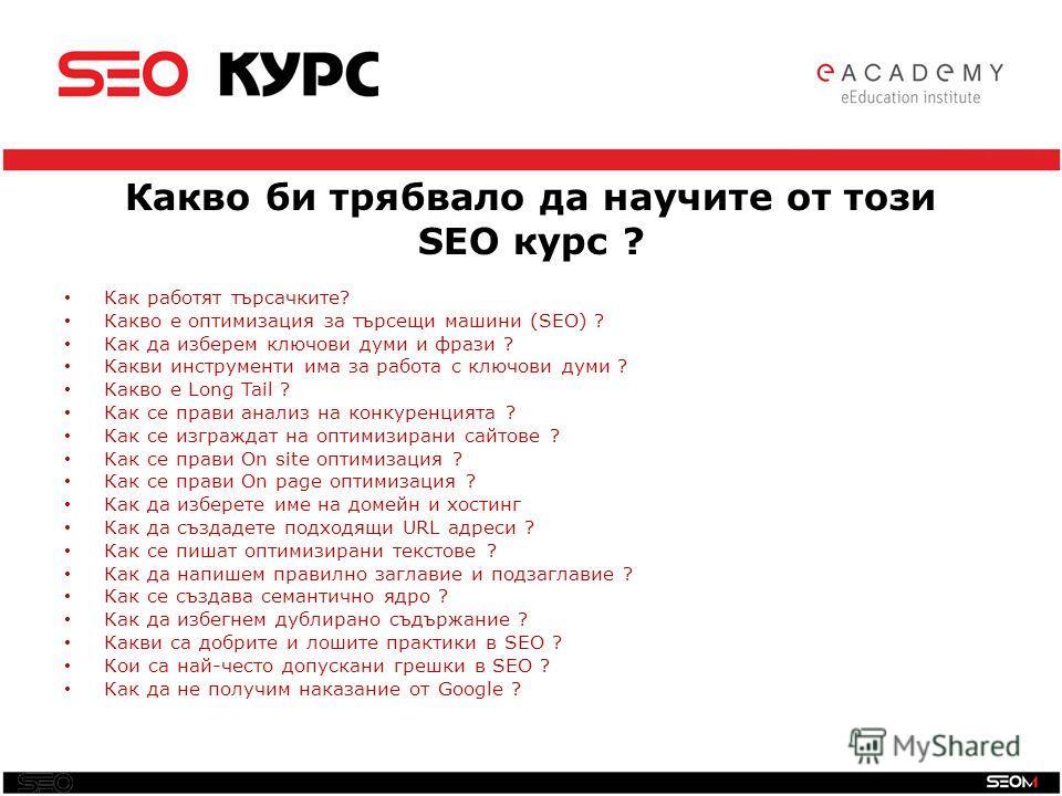 SEO Какво би трябвало да научите от този SEO курс ? Как работят търсачките? Какво е оптимизация за търсещи машини (SEO) ? Как да изберем ключови думи и фрази ? Какви инструменти има за работа с ключови думи ? Какво е Long Tail ? Как се прави анализ н