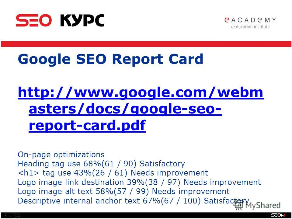 SEO Google SEO Report Card http://www.google.com/webm asters/docs/google-seo- report-card.pdf On-page optimizations Heading tag use 68%(61 / 90) Satisfactory tag use 43%(26 / 61) Needs improvement Logo image link destination 39%(38 / 97) Needs improv