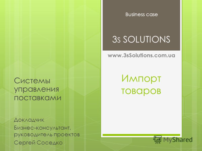Импорт товаров Системы управления поставками Business case 3 S SOLUTIONS Докладчик Бизнес-консультант, руководитель проектов Сергей Соседко www.3sSolutions.com.ua
