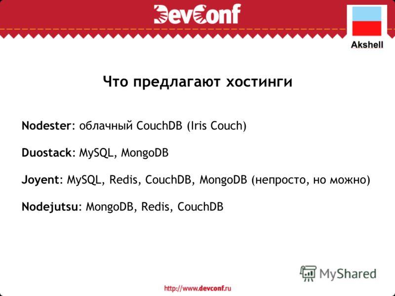 Что предлагают хостинги Nodester: облачный CouchDB (Iris Couch) Duostack: MySQL, MongoDB Joyent: MySQL, Redis, CouchDB, MongoDB (непросто, но можно) Nodejutsu: MongoDB, Redis, CouchDB