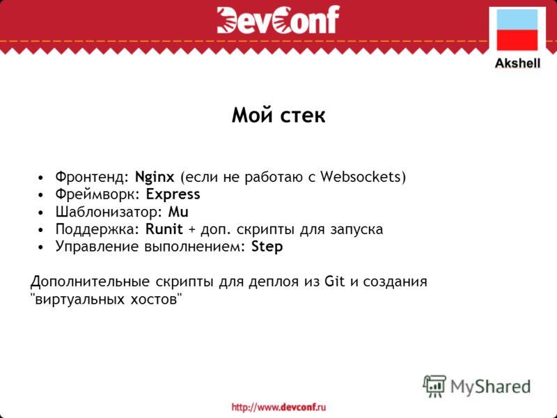 Мой стек Фронтенд: Nginx (если не работаю с Websockets) Фреймворк: Express Шаблонизатор: Mu Поддержка: Runit + доп. скрипты для запуска Управление выполнением: Step Дополнительные скрипты для деплоя из Git и создания виртуальных хостов