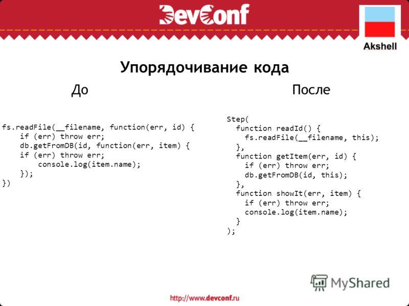 Упорядочивание кода Step( function readId() { fs.readFile(__filename, this); }, function getItem(err, id) { if (err) throw err; db.getFromDB(id, this); }, function showIt(err, item) { if (err) throw err; console.log(item.name); } ); fs.readFile(__fil