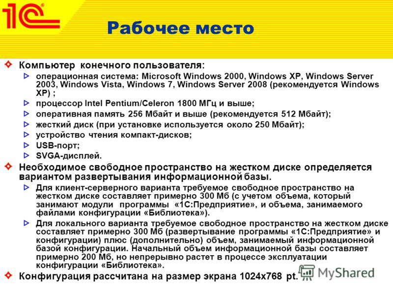 Рабочее место Компьютер конечного пользователя: операционная система: Microsoft Windows 2000, Windows XP, Windows Server 2003, Windows Vista, Windows 7, Windows Server 2008 (рекомендуется Windows XP) ; процессор Intel Pentium/Celeron 1800 МГц и выше;