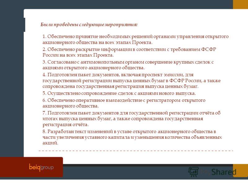 Были проведены следующие мероприятия: 1. Обеспечено принятие необходимых решений органами управления открытого акционерного общества на всех этапах Проекта. 2. Обеспечено раскрытие информации в соответствии с требованием ФСФР России на всех этапах Пр