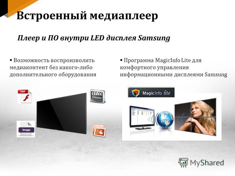 Image Возможность воспроизволить медиаконтент без какого-либо дополнительного оборудования Программа MagicInfo Lite для комфортного управления информационными дисплеями Samsung Встроенный медиаплеер Плеер и ПО внутри LED дисплея Samsung