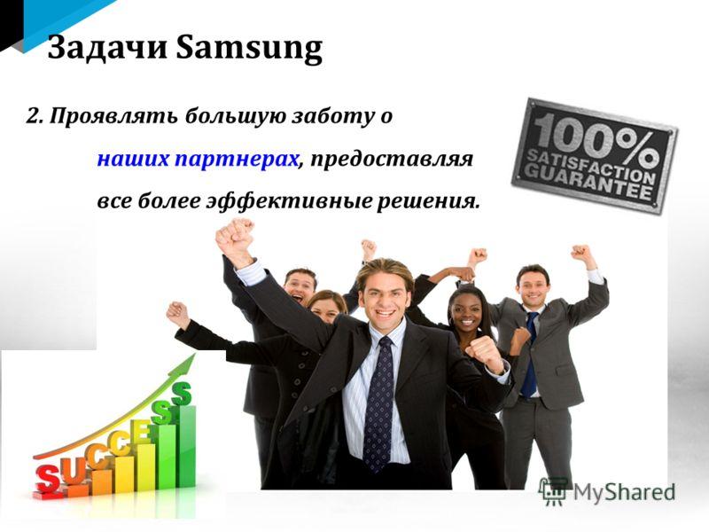 2. Проявлять большую заботу о наших партнерах, предоставляя все более эффективные решения. Задачи Samsung