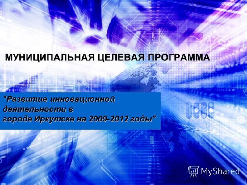 МУНИЦИПАЛЬНАЯ ЦЕЛЕВАЯ ПРОГРАММА Развитие инновационной деятельности в городе Иркутске на 2009-2012 годы
