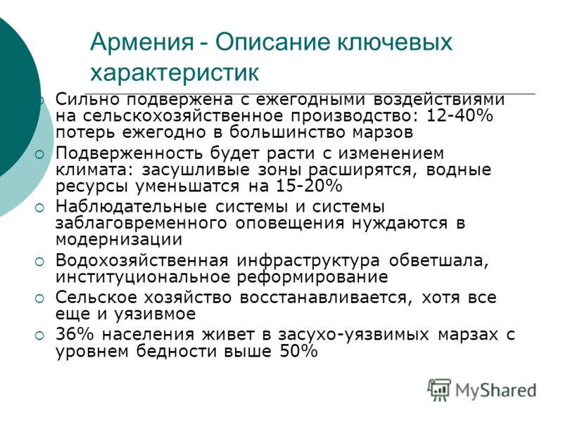 Армения - Описание ключевых характеристик Сильно подвержена с ежегодными воздействиями на сельскохозяйственное производство: 12-40% потерь ежегодно в большинство марзов Подверженность будет расти с изменением климата: засушливые зоны расширятся, водн