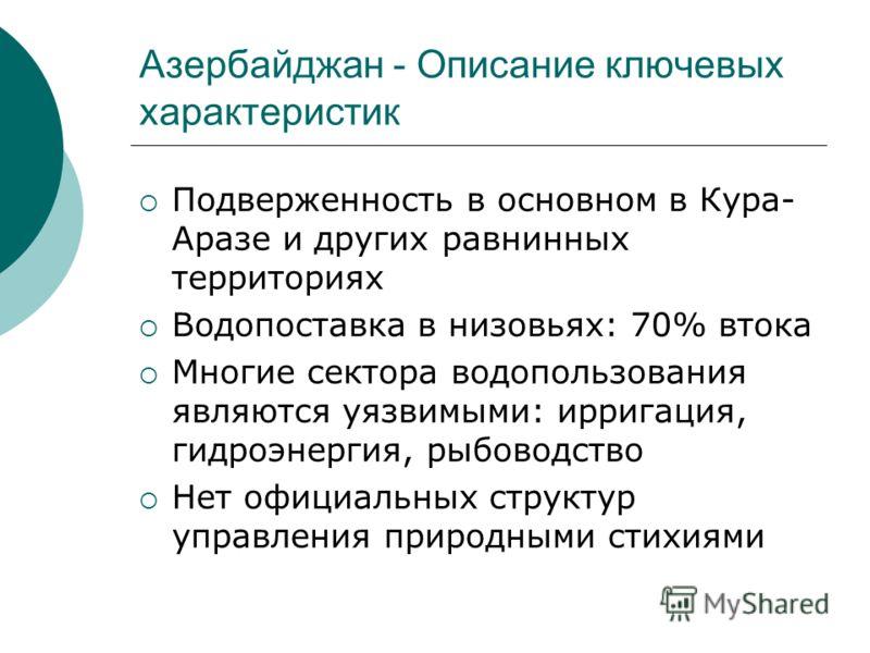 Азербайджан - Описание ключевых характеристик Подверженность в основном в Кура- Аразе и других равнинных территориях Водопоставка в низовьях: 70% втока Многие сектора водопользования являются уязвимыми: ирригация, гидроэнергия, рыбоводство Нет официа