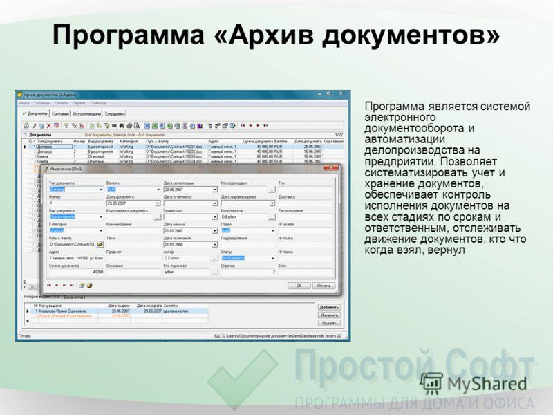 Программа «Архив документов» Программа является системой электронного документооборота и автоматизации делопроизводства на предприятии. Позволяет систематизировать учет и хранение документов, обеспечивает контроль исполнения документов на всех стадия