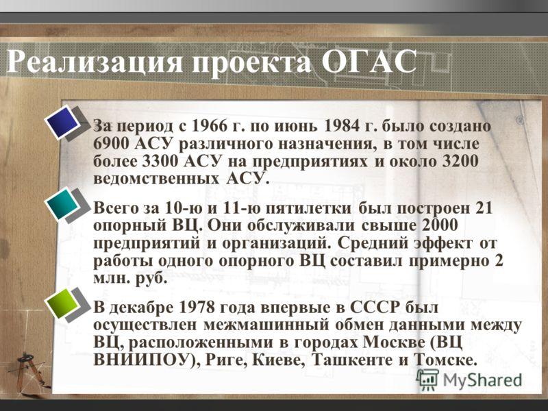Реализация проекта ОГАС За период с 1966 г. по июнь 1984 г. было создано 6900 АСУ различного назначения, в том числе более 3300 АСУ на предприятиях и около 3200 ведомственных АСУ. Всего за 10-ю и 11-ю пятилетки был построен 21 опорный ВЦ. Они обслужи