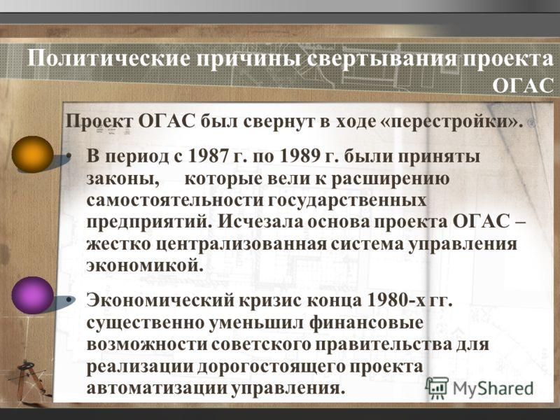 Политические причины свертывания проекта ОГАС Проект ОГАС был свернут в ходе «перестройки». В период с 1987 г. по 1989 г. были приняты законы, которые вели к расширению самостоятельности государственных предприятий. Исчезала основа проекта ОГАС – жес