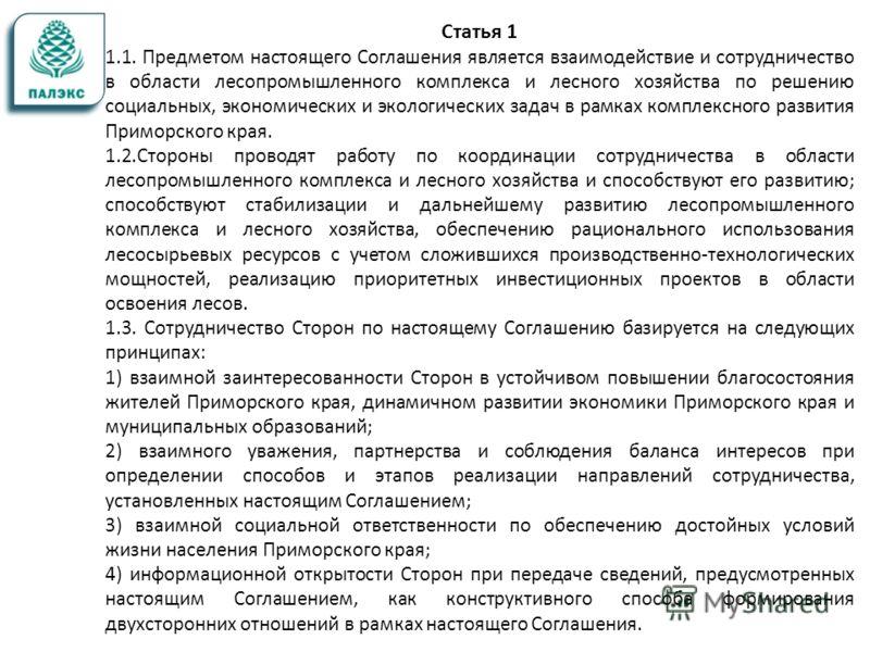 Статья 1 1.1. Предметом настоящего Соглашения является взаимодействие и сотрудничество в области лесопромышленного комплекса и лесного хозяйства по решению социальных, экономических и экологических задач в рамках комплексного развития Приморского кра