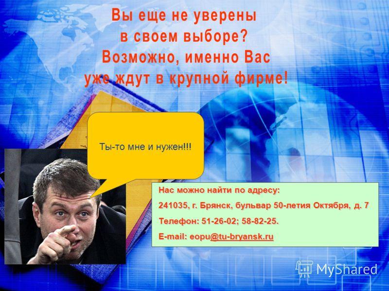 Ты-то мне и нужен!!! Нас можно найти по адресу: 241035, г. Брянск, бульвар 50-летия Октября, д. 7 Телефон: 51-26-02; 58-82-25. E-mail: eopu@tu-bryansk.ru