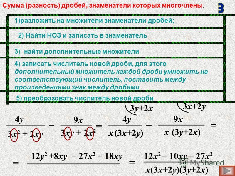 12y 2 +8xy x = 3х2 + 2хy3х2 + 2хy 4y4y 9х9х – 3хy + 2x 2 – = = 3y+2x 3x+2y = 4y4y9x9x (3y+2x) (3x+2y) – 27x 2 – 18xy x(3x+2y)(3y+2x) 12x 2 – 10xy – 27x 2 x (3x+2y)x (3y+2x) Сумма (разность) дробей, знаменатели которых многочлены. 1)разложить на множи