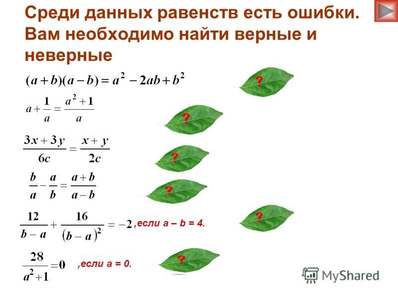 Среди данных равенств есть ошибки. Вам необходимо найти верные и неверные,если a – b = 4.,если a = 0.