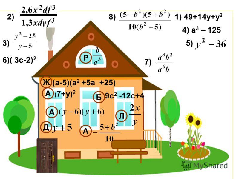 1) 49+14у+у 2 3) 4) а 3 – 125 5) 6)( 3с-2) 2 ( 7+у) 2 (а-5)(а 2 +5а +25) 9с 2 -12с+4 Ж А Б Д Л А 2) 2,6x 2 df 3 1,3xdyf 3 8)8) Р 7)7) А