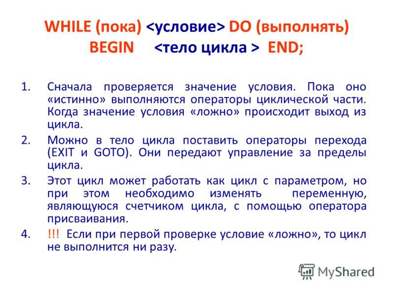 WHILE (пока) DO (выполнять) BEGIN END; 1.Сначала проверяется значение условия. Пока оно «истинно» выполняются операторы циклической части. Когда значение условия «ложно» происходит выход из цикла. 2.Можно в тело цикла поставить операторы перехода (EX