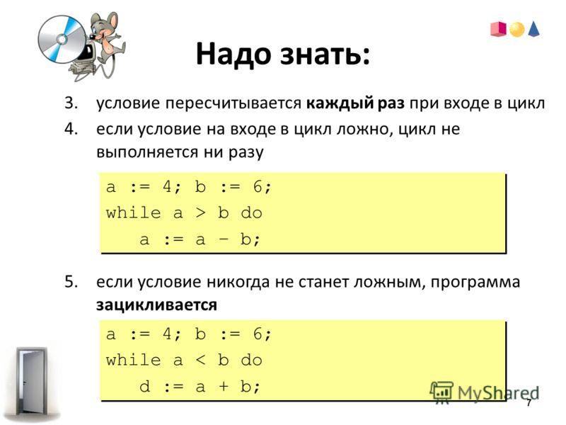 Надо знать: 3.условие пересчитывается каждый раз при входе в цикл 4.если условие на входе в цикл ложно, цикл не выполняется ни разу 5.если условие никогда не станет ложным, программа зацикливается a := 4; b := 6; while a > b do a := a – b; a := 4; b
