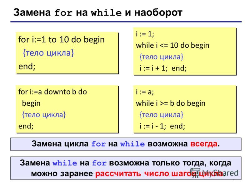 9 Замена for на while и наоборот for i:=1 to 10 do begin {тело цикла} end; for i:=1 to 10 do begin {тело цикла} end; i := 1; while i = b do begin {тело цикла} i := i - 1; end; Замена while на for возможна только тогда, когда можно заранее рассчитать