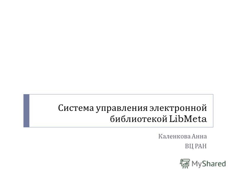 Система управления электронной библиотекой LibMeta Каленкова Анна ВЦ РАН