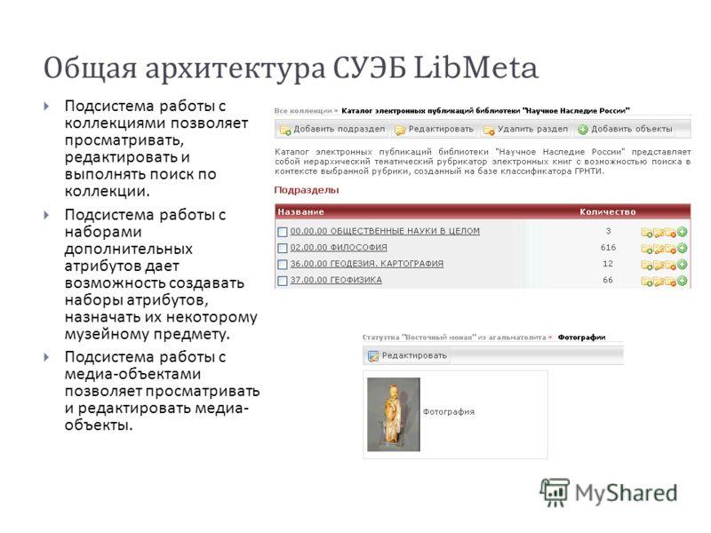 Общая архитектура СУЭБ LibMeta Подсистема работы с коллекциями позволяет просматривать, редактировать и выполнять поиск по коллекции. Подсистема работы с наборами дополнительных атрибутов дает возможность создавать наборы атрибутов, назначать их неко
