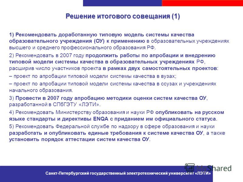 Решение итогового совещания (1) 1) Рекомендовать доработанную типовую модель системы качества образовательного учреждения (ОУ) к применению в образовательных учреждениях высшего и среднего профессионального образования РФ. 2) Рекомендовать в 2007 год