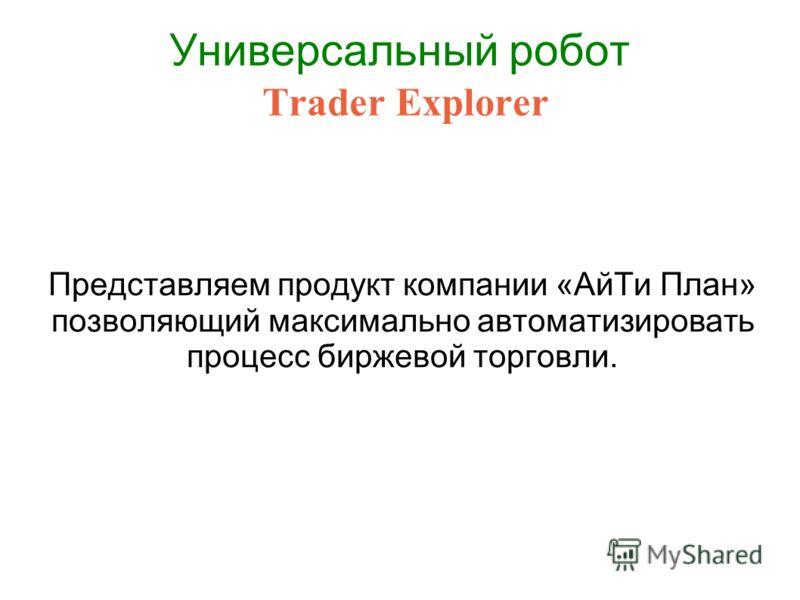 Универсальный робот Trader Explorer Представляем продукт компании «АйТи План» позволяющий максимально автоматизировать процесс биржевой торговли.