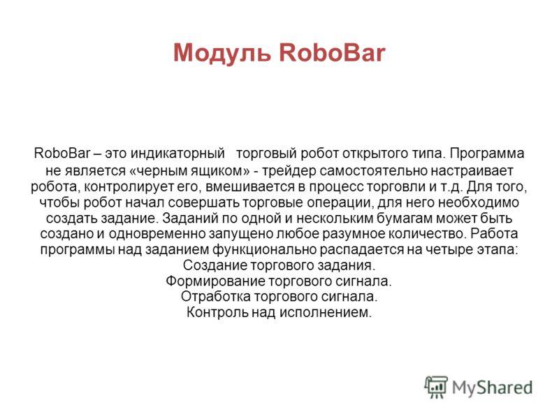 Модуль RoboBar RoboBar – это индикаторный торговый робот открытого типа. Программа не является «черным ящиком» - трейдер самостоятельно настраивает робота, контролирует его, вмешивается в процесс торговли и т.д. Для того, чтобы робот начал совершать
