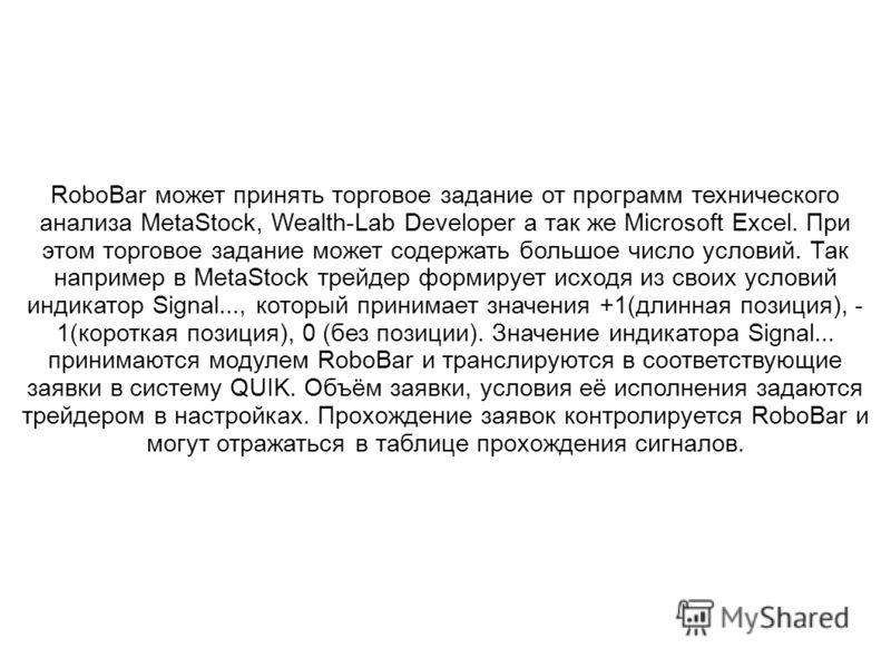 RoboBar может принять торговое задание от программ технического анализа MetaStock, Wealth-Lab Developer а так же Microsoft Excel. При этом торговое задание может содержать большое число условий. Так например в MetaStock трейдер формирует исходя из св