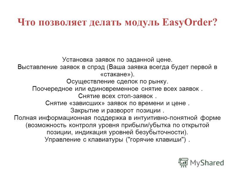 Что позволяет делать модуль EasyOrder? Установка заявок по заданной цене. Выставление заявок в спрэд (Ваша заявка всегда будет первой в «стакане»). Осуществление сделок по рынку. Поочередное или единовременное снятие всех заявок. Снятие всех стоп-зая