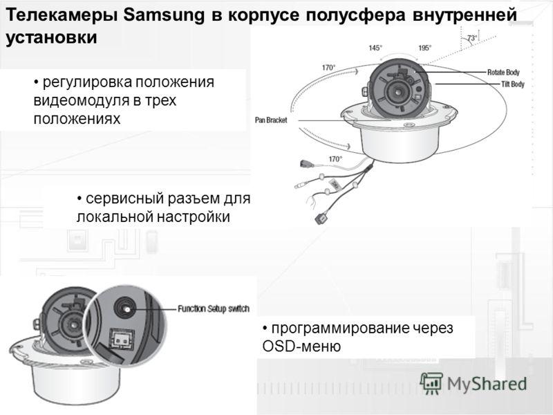 Телекамеры Samsung в корпусе полусфера внутренней установки регулировка положения видеомодуля в трех положениях программирование через OSD-меню сервисный разъем для локальной настройки