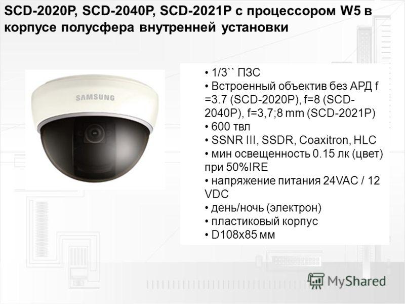 SCD-2020P, SCD-2040P, SCD-2021P с процессором W5 в корпусе полусфера внутренней установки 1/3`` ПЗС Встроенный объектив без АРД f =3.7 (SCD-2020P), f=8 (SCD- 2040P), f=3,7;8 mm (SCD-2021P) 600 твл SSNR III, SSDR, Coaxitron, HLC мин освещенность 0.15
